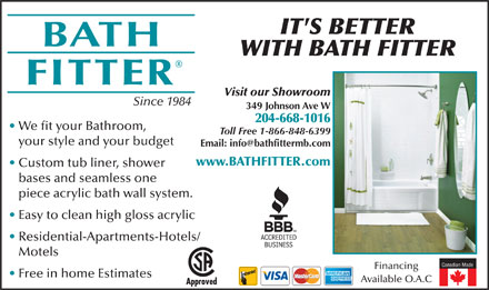 Bath Fitter (204-809-9920) - Annonce illustrée - piece acrylic bath wall system. Easy to clean high gloss acrylic Residential-Apartments-Hotels/ Motels Canadian Made Financing Free in home Estimates Available O.A.C bases and seamless one WITH BATH FITTER Visit our Showroom Since 1984 349 Johnson Ave W 204-668-1016 We fit your Bathroom, Toll Free 1-866-848-6399 your style and your budget www.BATHFITTER.com Custom tub liner, shower IT'S BETTER WITH BATH FITTER Visit our Showroom Since 1984 349 Johnson Ave W 204-668-1016 We fit your Bathroom, Toll Free 1-866-848-6399 your style and your budget www.BATHFITTER.com Custom tub liner, shower bases and seamless one piece acrylic bath wall system. Easy to clean high gloss acrylic Residential-Apartments-Hotels/ Motels Canadian Made Financing Free in home Estimates Available O.A.C IT'S BETTER