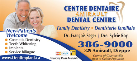 Amirault Dental Centre (506-386-9000) - Annonce illustrée - Family Dentistry   Dentisterie familiale WelcomeNew Patients Dr. François Séger    Dre. Sylvie Roy smetCo ic Dentistry Cosmetic Dentistry Teeth Whitening 386-9000 Implants 329 Amirault, Dieppe Service bilingue Corner of Chartersville Financing Plans Available www.DentImplant.ca next to Caisse Populaire