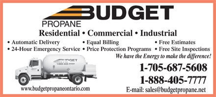 Budget Propane (705-687-5608) - Display Ad - Residential   Commercial   Industrial Automatic Delivery Equal Billing Free Estimates 24-Hour Emergency Service Price Protection Programs  Free Site Inspections www.budgetpropaneontario.com E-mail: sales@budgetpropane.net  Residential   Commercial   Industrial Automatic Delivery Equal Billing Free Estimates 24-Hour Emergency Service Price Protection Programs  Free Site Inspections www.budgetpropaneontario.com E-mail: sales@budgetpropane.net