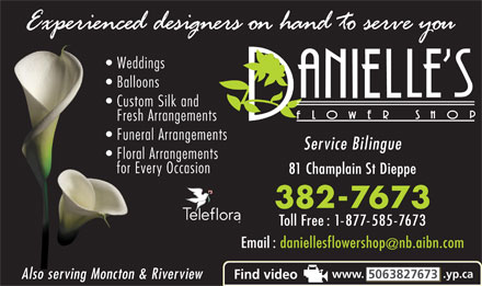Danielle's Flower Shop (506-802-7363) - Annonce illustrée - Weddings Balloons Custom Silk and Fresh Arrangements Funeral Arrangements Service Bilingue Floral Arrangements for Every Occasion 81 Champlain St Dieppe 382-7673 Toll Free : 1-877-585-7673 Email : daniellesflowershop nb.aibn.com www. .yp.ca 5063827673 Also serving Moncton & Riverview