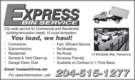 Express Bin Service (204-777-2467) - Annonce illustrée - XPRESS BIN SERVICE City-wide service for Commercial and Residential building/renovation needs. 15 cu/yd dumpsters. You load, we haul! Contractors Fast, Efficient Service Subcontractors Re-Modeling Residential Re-Roofs 14 Minikada Bay, Transcona General & Yard Clean-up Driveway Friendly Garage Clean Outs Available on Contract or 1-Time Basis Email: tracker6@mts.net 204-515-1277 For rates/information, call: 204-515-1277