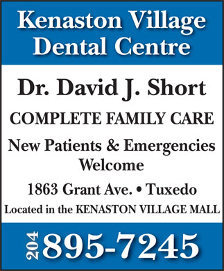Kenaston Village Dental Centre (204-895-7245) - Annonce illustrée - Kenaston Village Kenaston Village Dental Centre Dr. David J. Short COMPLETE FAMILY CARE New Patients & Emergencies Welcome 1863 Grant Ave.   Tuxedo Located in the KENASTON VILLAGE MALL 895-7245 204 Dental Centre Dr. David J. Short COMPLETE FAMILY CARE New Patients & Emergencies Welcome Located in the KENASTON VILLAGE MALL 895-7245 204 1863 Grant Ave.   Tuxedo