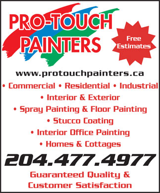 Pro Touch Painters (204-477-4977) - Annonce illustrée - PRO-TOUCH Free Estimates PAINTERS www.protouchpainters.ca Commercial   Residential   Industrial Interior & Exterior Spray Painting & Floor Painting Stucco Coating Interior Office Painting Homes & Cottages 204.477.4977 Guaranteed Quality & Customer Satisfaction