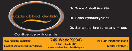 Dr. Wade Abbott Dentistry (709-701-3021) - Annonce illustrée - BSc, MPH, DDS Confidence with a smile 745-Wade(9233) New Patients Welcome 291 Old Placentia Road Fax: 745-8832 Evening Appointments Available Mount Pearl, NL www.wadeabbottdentistry.ca Dr. Wade Abbott BSc, DDS Dr. Brian Pysanczyn DDS Dr. Samantha Brenton