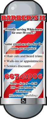 Barber's II (867-667-2006) - Annonce illustrée - Proudly serving Whitehorse for over 50 years. Same great service for the same great price! Hair cuts and beard trims Walk-ins or appointments Seniors discounts 109 - 100 Main St Whitehorse (Horwood s Building) Tues - Sat: 9 - 4:30 Proudly serving Whitehorse for over 50 years. Same great service for the same great price! Hair cuts and beard trims Walk-ins or appointments Seniors discounts Tues - Sat: 9 - 4:30 109 - 100 Main St Whitehorse (Horwood s Building)
