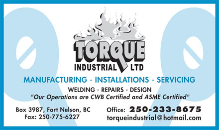 "Torque Industrial Ltd (250-233-8675) - Display Ad - MANUFACTURING - INSTALLATIONS - SERVICING WELDING - REPAIRS - DESIGN ""Our Operations are CWB Certified and ASME Certified"" Box 3987, Fort Nelson, BC Office: 250-233-8675 Fax: 250-775-6227 torqueindustrial@hotmail.com"