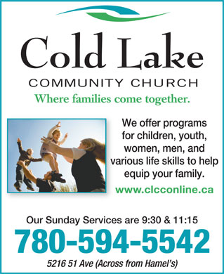 Cold Lake Community Church (780-594-5542) - Annonce illustrée - Cold Lake COMMUNITY CHURCH Where families come together. We offer programs for children, youth, women, men, and various life skills to help equip your family. www.clcconline.caw Our Sunday Services are 9:30 & 11:15 780-594-5542 5216 51 Ave (Across from Hamel s)  Cold Lake COMMUNITY CHURCH Where families come together. We offer programs for children, youth, women, men, and various life skills to help equip your family. www.clcconline.caw Our Sunday Services are 9:30 & 11:15 780-594-5542 5216 51 Ave (Across from Hamel s)