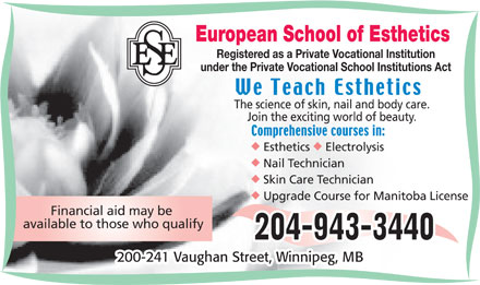 European School of Esthetics (204-943-3440) - Annonce illustrée - 200-241 Vaughan Street, Winnipeg, MB European School of Esthetics Registered as a Private Vocational Institution under the Private Vocational School Institutions Act The science of skin, nail and body care. Join the exciting world of beauty. uu Esthetics Electrolysis Nail Technician Skin Care Technician Upgrade Course for Manitoba License Financial aid may be available to those who qualify 200-241 Vaughan Street, Winnipeg, MB European School of Esthetics Registered as a Private Vocational Institution under the Private Vocational School Institutions Act The science of skin, nail and body care. Join the exciting world of beauty. uu Esthetics Electrolysis Nail Technician Skin Care Technician Upgrade Course for Manitoba License Financial aid may be available to those who qualify