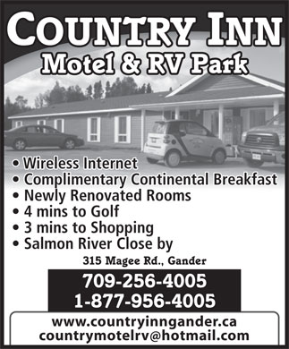 Country Inn Motel & RV Park (709-256-4005) - Display Ad - COUNTRY INN Motel & RV Park Wireless Internet Complimentary Continental Breakfast Newly Renovated Rooms 4 mins to Golf 3 mins to Shopping Salmon River Close by www.countryinngander.ca countrymotelrv hotmail.com 315 Magee Rd., Gander 709-256-4005 1-877-956-4005 COUNTRY INN Motel & RV Park Wireless Internet Complimentary Continental Breakfast Newly Renovated Rooms 4 mins to Golf 3 mins to Shopping Salmon River Close by 315 Magee Rd., Gander 709-256-4005 1-877-956-4005 www.countryinngander.ca countrymotelrv hotmail.com