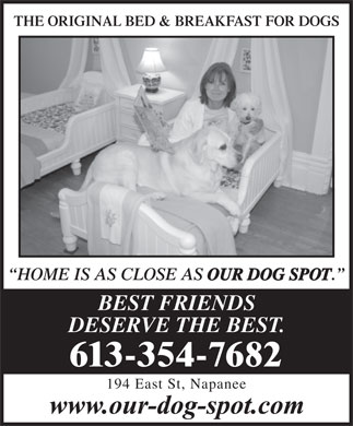 Our Dog Spot (1-888-496-0199) - Display Ad - THE ORIGINAL BED & BREAKFAST FOR DOGSORIGINAL BED & BREAKFAST FOR DOGS HOME IS AS CLOSE AS OUR DOG SPOT . BEST FRIENDS DESERVE THE BEST. 613-354-7682 194 East St, Napanee THE ORIGINAL BED & BREAKFAST FOR DOGSORIGINAL BED & BREAKFAST FOR DOGS HOME IS AS CLOSE AS OUR DOG SPOT . BEST FRIENDS DESERVE THE BEST. 613-354-7682 194 East St, Napanee  THE ORIGINAL BED & BREAKFAST FOR DOGSORIGINAL BED & BREAKFAST FOR DOGS HOME IS AS CLOSE AS OUR DOG SPOT . BEST FRIENDS DESERVE THE BEST. 613-354-7682 194 East St, Napanee THE ORIGINAL BED & BREAKFAST FOR DOGSORIGINAL BED & BREAKFAST FOR DOGS HOME IS AS CLOSE AS OUR DOG SPOT . BEST FRIENDS DESERVE THE BEST. 613-354-7682 194 East St, Napanee