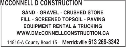 McConnell D Construction (613-269-3342) - Annonce illustrée - FILL - SCREENED TOPSOIL - PAVING SAND - GRAVEL - CRUSHED STONE EQUIPMENT RENTAL & TRUCKING WWW.DMcCONNELLCONSTRUCTION.CA SAND - GRAVEL - CRUSHED STONE FILL - SCREENED TOPSOIL - PAVING EQUIPMENT RENTAL & TRUCKING WWW.DMcCONNELLCONSTRUCTION.CA