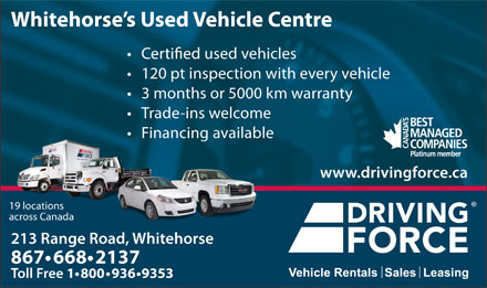 Driving Force Vehicle Rentals Sales & Leasing (867-668-2137) - Annonce illustrée - 3 months or 5000 km warranty Trade-ins welcome Financing available www.drivingforce.ca 19 locations across Canada 213 Range Road, Whitehorse213 ange 867 668 2137 Toll Free 1 800 936 9353 Whitehorse s Used Vehicle Centre used vehicles 120 pt inspection with every vehicle 3 months or 5000 km warranty Trade-ins welcome Financing available www.drivingforce.ca 19 locations across Canada 213 Range Road, Whitehorse213 ange 867 668 2137 Toll Free 1 800 936 9353 Whitehorse s Used Vehicle Centre used vehicles 120 pt inspection with every vehicle
