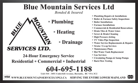 Blue Mountain Services Ltd (604-444-3711) - Display Ad - Blue Mountain Services Ltd Bonded & Insured Plumbing Repairs & Installations Boiler & Furnace Safety Inspections Boiler Installations Plumbing Furnace Installations Commercial & Residential Renovations Drain Tiles & Water Lines Heating T Sewer & Drain Cleaning BLUEMOUN AIN High Pressure Jetting TV Video Pipe Inspection Water Service Replacements & Repairs Drainage Strata / Co-op Services Maintenance Plans SERVICES LTD. Hot Water Tank Replacement Gas Services 24-Hour Emergency Service Circulating Pumps & Sump Pumps Back Flow Testing Residential  Commercial  Industrial 604-695-1188 Unit #10 - 3051 Underhill Avenue, Burnaby,  BC V5A 3C2 SERVING THE ENTIRE LOWER MAINLAND WWW.BLUEMOUNTAINSERVICES.YPG1.CA