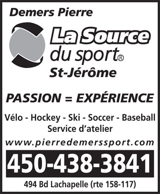 Demers Pierre La Source du Sport (450-438-3841) - Annonce illustr&eacute;e - St-J&eacute;r&ocirc;me PASSION = EXP&Eacute;RIENCE V&eacute;lo - Hockey - Ski - Soccer - Baseball Service d atelier www.pierredemerssport.com 450-438-3841 494 Bd Lachapelle (rte 158-117)