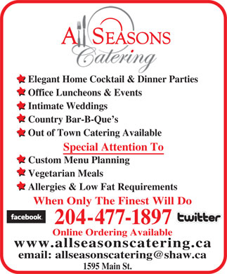 All Seasons Catering (204-477-1897) - Annonce illustrée - Elegant Home Cocktail & Dinner Parties Office Luncheons & Events Intimate Weddings Country Bar-B-Que s Out of Town Catering Available Special Attention To Custom Menu Planning Vegetarian Meals Allergies & Low Fat Requirements When Only The Finest Will Do 204-477-1897 Online Ordering Available www.allseasonscatering.ca email: allseasonscatering@shaw.ca 1595 Main St.  Elegant Home Cocktail & Dinner Parties Office Luncheons & Events Intimate Weddings Country Bar-B-Que s Out of Town Catering Available Special Attention To Custom Menu Planning Vegetarian Meals Allergies & Low Fat Requirements When Only The Finest Will Do 204-477-1897 Online Ordering Available www.allseasonscatering.ca email: allseasonscatering@shaw.ca 1595 Main St.