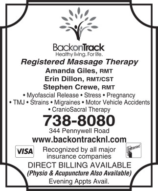 Back on Track (709-738-8080) - Annonce illustrée - Registered Massage Therapy Amanda Giles, RMT Erin Dillon, RMT/CST Stephen Crewe, RMT Myofascial Release   Stress   Pregnancy TMJ   Strains   Migraines   Motor Vehicle Accidents CranioSacral Therapy 738-8080 344 Pennywell Road www.backontracknl.com Recognized by all major insurance companies DIRECT BILLING AVAILABLE (Physio & Acupuncture Also Available) Evening Appts Avail. Registered Massage Therapy Amanda Giles, RMT Erin Dillon, RMT/CST Stephen Crewe, RMT Myofascial Release   Stress   Pregnancy TMJ   Strains   Migraines   Motor Vehicle Accidents CranioSacral Therapy 738-8080 344 Pennywell Road www.backontracknl.com Recognized by all major insurance companies DIRECT BILLING AVAILABLE (Physio & Acupuncture Also Available) Evening Appts Avail.