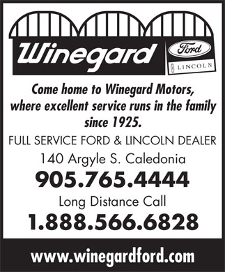 Winegard Ford Lincoln (905-765-4444) - Display Ad - Come home to Winegard Motors, where excellent service runs in the family since 1925. FULL SERVICE FORD & LINCOLN DEALER 140 Argyle S. Caledonia 905.765.4444 Long Distance Call 1.888.566.6828 www.winegardford.com