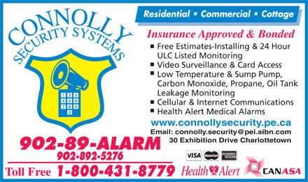 Connolly Security Systems (902-892-5276) - Display Ad - Insurance Approved & Bonded Free Estimates-Installing & 24 Hour ULC Listed Monitoring Video Surveillance & Card Access Low Temperature & Sump Pump, Carbon Monoxide, Propane, Oil Tank Leakage Monitoring Cellular & Internet Communications Health Alert Medical Alarms Residential   Commercial   Cottage Residential   Commercial   Cottage Insurance Approved & Bonded Video Surveillance & Card Access Low Temperature & Sump Pump, Carbon Monoxide, Propane, Oil Tank Leakage Monitoring Cellular & Internet Communications Health Alert Medical Alarms www.connollysecurity.pe.ca 30 Exhibition Drive Charlottetown Free Estimates-Installing & 24 Hour ULC Listed Monitoring www.connollysecurity.pe.ca 30 Exhibition Drive Charlottetown