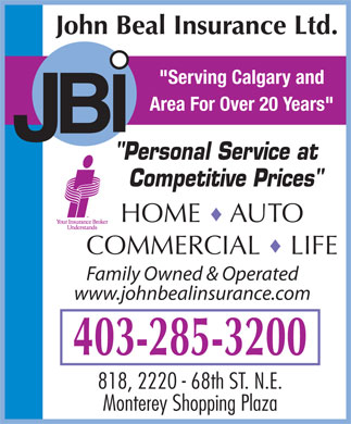 "John Beal Insurance (403-285-3200) - Display Ad - ""Serving Calgary and Area For Over 20 Years"" I B J ""Personal Service at Competitive Prices"" HOME    AUTO COMMERCIAL    LIFE Family Owned & Operated www.johnbealinsurance.com 403-285-3200 818, 2220 - 68th ST. N.E. Monterey Shopping Plaza"