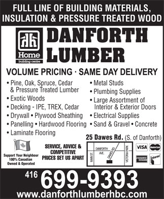 Danforth Lumber (416-699-9393) - Annonce illustr&eacute;e - FULL LINE OF BUILDING MATERIALS, INSULATION &amp; PRESSURE TREATED WOOD DANFORTH LUMBER Pine, Oak, Spruce, Cedar Metal Studs &amp; Pressure Treated Lumber Plumbing Supplies Exotic Woods Large Assortment of Decking - IPE, TREX, Cedar Interior &amp; Exterior Doors Drywall   Plywood Sheathing Electrical Supplies Panelling   Hardwood Flooring  Sand &amp; Gravel   Concrete Laminate Flooring 25 Dawes Rd. (S. of Danforth) SERVICE, ADVICE &amp; COMPETITIVE Support Your Neighbour PRICES SET US APART 100% Canadian Owned &amp; Operated  FULL LINE OF BUILDING MATERIALS, INSULATION &amp; PRESSURE TREATED WOOD DANFORTH LUMBER Pine, Oak, Spruce, Cedar Metal Studs &amp; Pressure Treated Lumber Plumbing Supplies Exotic Woods Large Assortment of Decking - IPE, TREX, Cedar Interior &amp; Exterior Doors Drywall   Plywood Sheathing Electrical Supplies Panelling   Hardwood Flooring  Sand &amp; Gravel   Concrete Laminate Flooring 25 Dawes Rd. (S. of Danforth) SERVICE, ADVICE &amp; COMPETITIVE Support Your Neighbour PRICES SET US APART 100% Canadian Owned &amp; Operated