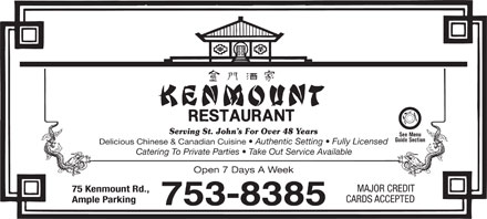 Kenmount Restaurant (709-753-8385) - Annonce illustr&eacute;e - Serving St. John s For Over 48 Years See Menu Guide Section Delicious Chinese &amp; Canadian Cuisine Authentic Setting   Fully Licensed Catering To Private Parties   Take Out Service Available Open 7 Days A Week MAJOR CREDIT 75 Kenmount Rd., CARDS ACCEPTED Ample Parking Serving St. John s For Over 48 Years See Menu Guide Section Delicious Chinese &amp; Canadian Cuisine Authentic Setting   Fully Licensed Catering To Private Parties   Take Out Service Available Open 7 Days A Week MAJOR CREDIT 75 Kenmount Rd., CARDS ACCEPTED Ample Parking