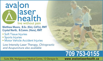Avalon Laser Health (709-753-0155) - Annonce illustr&eacute;e - Matthew Moore,  B.Sc. (Kin), CAT(c), RMT Crystal North,  B.Comm. (Hons), RMT Soft Tissue Injuries Sports Injuries Motor Vehicle Accident Injuries Low Intensity Laser Therapy, Chiropractic and Acupuncture also available 709 753-0155 Suite 306, Wedgewood Medical Centre, 12 Gleneyre St. www.avalonlaserhealth.ca
