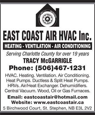 East Coast Air HVAC Inc. (506-467-1231) - Display Ad - EAST COAST AIR HVAC Inc. Serving Charlotte County for over 19 years TRACY McGARRIGLE Phone: (506)467-1231 HVAC. Heating. Ventilation. Air Conditioning. Heat Pumps. Ductless &amp; Split Heat Pumps. HRVs. Air/Heat Exchanger. Dehumidifiers. Central Vacuum. Wood, Oil or Gas Furnaces. Email: eastcoastair@hotmail.com Website: www.eastcoastair.ca 5 Birchwood Court, St. Stephen, NB E3L 2V2  EAST COAST AIR HVAC Inc. Serving Charlotte County for over 19 years TRACY McGARRIGLE Phone: (506)467-1231 HVAC. Heating. Ventilation. Air Conditioning. Heat Pumps. Ductless &amp; Split Heat Pumps. HRVs. Air/Heat Exchanger. Dehumidifiers. Central Vacuum. Wood, Oil or Gas Furnaces. Email: eastcoastair@hotmail.com Website: www.eastcoastair.ca 5 Birchwood Court, St. Stephen, NB E3L 2V2