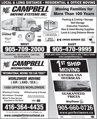Campbell Moving Systems Inc (289-807-0081) - Display Ad - LOCAL & LONG DISTANCE   RESIDENTIAL & OFFICE MOVING Moving Families for More Than 100 Years A Campbell Group Company Packing & Crating   Storage Self Storage Executive Transfers New & Used Moving Supplies Do it yourself in a store Local & Long Distance Moves and move container. 1-800-663-0492 Trademarks of AIR MILES International Trading B.V. Used under license by Loyalty Management Group of Canada Inc. CROSS BORDER and United Van Lines (Canada) Ltd. WEST EAST 905-470-9995 905-709-2000 Book your move online 24 hours a day 7 days a week. LOCATIONS: 200 CANADA, 1000 USA, www.campbellmoving.ca 500 WORLDWIDE 1 ST INTERNATIONAL INTERNATIONAL MOVING YOU CAN TRUST CANADA~USA OVERSEAS WORLDWIDE MOVING ( AIR / LAND / SEA ) 1500 OFFICES WORLDWIDE nn Packing & Crating Warehousing & Storage GUARANTEED n Containers / Groupage Member Of The Household Goods Forwarders Association Of America PRICES n Door To Door Service Anywhere In The World 416-364-4435 905-660-0726 For rate information, call or visit us on line 24 hours a day www.perfectmove.ca www.campbellinternational.ca A Campbell Group Company CGC Group  LOCAL & LONG DISTANCE   RESIDENTIAL & OFFICE MOVING Moving Families for More Than 100 Years A Campbell Group Company Packing & Crating   Storage Self Storage Executive Transfers New & Used Moving Supplies Do it yourself in a store Local & Long Distance Moves and move container. 1-800-663-0492 Trademarks of AIR MILES International Trading B.V. Used under license by Loyalty Management Group of Canada Inc. CROSS BORDER and United Van Lines (Canada) Ltd. WEST EAST 905-470-9995 905-709-2000 Book your move online 24 hours a day 7 days a week. LOCATIONS: 200 CANADA, 1000 USA, www.campbellmoving.ca 500 WORLDWIDE 1 ST INTERNATIONAL INTERNATIONAL MOVING YOU CAN TRUST CANADA~USA OVERSEAS WORLDWIDE MOVING ( AIR / LAND / SEA ) 1500 OFFICES WORLDWIDE nn Packing & Crating Warehousing & Storage GUARANTEED n Containers / Groupage Member Of The Household Goods Forwarders Association Of America PRICES n Door To Door Service Anywhere In The World 416-364-4435 905-660-0726 For rate information, call or visit us on line 24 hours a day www.perfectmove.ca www.campbellinternational.ca A Campbell Group Company CGC Group