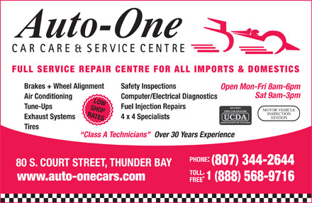 Auto-One Car Care & Service (807-344-2644) - Display Ad - RATES STATION CARCARE & SERVICE CENTRE FULL SERVICE REPAIR CENTRE FOR ALL IMPORTS & DOMESTICS Brakes + Wheel Alignment Safety Inspections Open Mon-Fri 8am-6pm Sat 9am-3pm Air Conditioning Computer/Electrical Diagnostics LOW Tune-Ups Fuel Injection Repairs SHOP MOTOR VEHICLE INSPECTION CARCARE & SERVICE CENTRE FULL SERVICE REPAIR CENTRE FOR ALL IMPORTS & DOMESTICS Brakes + Wheel Alignment Safety Inspections Open Mon-Fri 8am-6pm Sat 9am-3pm Air Conditioning Computer/Electrical Diagnostics LOW Tune-Ups Fuel Injection Repairs SHOP MOTOR VEHICLE INSPECTION RATES STATION Exhaust Systems 4 x 4 Specialists Tires Over 30 Years Experience Class A Technicians PHONE: 807 344-2644 80 S. COURT STREET, THUNDER BAY TOLL 1 ( www.auto-onecars.com 888 568-9716 FREE Exhaust Systems 4 x 4 Specialists Tires Over 30 Years Experience Class A Technicians PHONE: 807 344-2644 80 S. COURT STREET, THUNDER BAY TOLL 1 ( www.auto-onecars.com 888 568-9716 FREE