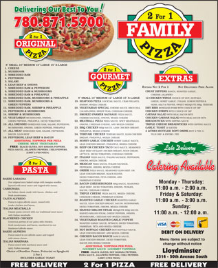 Family Pizza (780-874-0653) - Annonce illustrée - 780.871.5900 8  SMALL 10  MEDIUM 12  LARGE 15  X-LARGE 1. CHEESE 2. MUSHROOM 3. SHREDDED HAM 4. PEPPERONI 5. SALAMI 6. LEAN BEEF & ONIONS EXTRAS NOT 2 FOR 1 NOT DELIVERED FREE ALONE 7. SHREDDED HAM & PEPPERONI 8. SHREDDED HAM & MUSHROOMS CRUST DIPPERS RANCH, ROASTED GARLIC, 9. SHREDDED HAM & PINEAPPLE CHEESIE JALAPEÑO 10. SHREDDED HAM, MUSHROOMS & PINEAPPLE 8  SMALL 10  MEDIUM 12  LARGE 15  X-LARGE 12 CHICKEN WINGS CHOICE OF HOT, BUFFALO, 11. SHREDDED HAM, MUSHROOMS & 19. SEAFOOD PIZZA COCKTAIL SAUCE, CRAB POLLOCK, GREEK, HONEY GARLIC, ITALIAN, LEMON PEPPER & GREEN PEPPERS SHRIMP, MOZZA CHEESE HERB, SALT & PEPPER, SWEET MESQUITE BBQ, TERIYAKI 12. SHREDDED HAM, SHRIMP & PINEAPPLE 20. VEGETARIAN SPECIAL CHEESE SAUCE, BROCCOLI, DRY RIBS BONELESS PORK WITH CHOICE OF DIP 13. PEPPERONI & MUSHROOMS CAULIFLOWER, SWEET PEAS, CHEDDAR CHEESE CHICKEN STRIPS WITH CHOICE OF DIP 14. SHRIMP & MUSHROOMS 21. SMOKED FARMER SAUSAGE PIZZA SAUCE, CAESAR SALAD WITH REAL BACON BITS 15. VEGETARIAN MUSHROOMS, ONIONS, FARMER SAUSAGE, ONIONS, MOZZA CHEESE CHICKEN CAESAR SALAD WITH REAL BACON BITS GREEN PEPPERS, PINEAPPLE, DICED TOMATOES 22. MEATBALL PIZZA PIZZA SAUCE, SPICY MEATBALLS, BREADSTICKS WITH DIPPING SAUCE 16. ALL DRESSED SHREDDED HAM, SALAMI, PEPPERONI, ONIONS, CHEDDAR CHEESE, AND MOZZA CHEESE TRIPLE CHEESE BREADSTICKS WITH DIPPING SAUCE MUSHROOMS, ONIONS, GREEN PEPPERS, PINEAPPLE 23. BBQ CHICKEN BBQ SAUCE, LEAN CHICKEN BREAST, GARLIC TOAST (2 SLICES) 17. ALL MEAT SHREDDED HAM, SALAMI, PEPPERONI, PINEAPPLE, MOZZA CHEESE 2 LITRES BOTTLED SOFT DRINK (NOT 2 FOR 1) BACON, LEAN BEEF 24. TERIYAKI CHICKEN TERIYAKI SAUCE, LEAN CHICKEN PLUS DEP. & ENVIRO. FEE 18. PEPPERONI, LEAN BEEF & BACON BREAST, PINEAPPLE, MOZZA CHEESE ADDITIONAL TOPPINGS PER PIZZA 25. HONEY GARLIC CHICKEN HONEY GARLIC SAUCE, CHEESE  MEAT  VEGETABLES LEAN CHICKEN BREAST, PINEAPPLE, MOZZA CHEESE FREE - BLACK OLIVES, HOT BANANA PEPPERS, 26. BEEF OR CHICKEN TACO TACO SAUCE, SEASONED Late Delivery PIZZA SAUCE, JALAPEÑO PEPPERS, CHILI PEPPERS. LEAN BEEF OR LEAN CHICKEN BREAST, SOUR CREAM, (LIMIT 2 PER PIZZA) LETTUCE, DICED TOMATOES, CHEDDAR CHEESE 27. ITALIAN PIZZA SAUCE, ITALIAN SAUSAGE, PEPPERONI, ONIONS, MOZZA CHEESE 28. MEXICAN PIZZA SAUCE, ITALIAN SAUSAGE, PEPPERONI, ONIONS, MOZZA CHEESE Catering AvailableCatering Available 29. GREEK PIZZA SAUCE, SEASONED LEAN BEEF, OR LEAN CHICKEN BREAST, BLACK OLIVES, DICED TOMATOES, FETA CHEESE, AND BAKED LASAGNA PARMESAN CHEESE Our original oven baked recipe with lasagna noodles Monday - Thursday: 30. BACON CHEESEBURGER BBQ SAUCE, SEASONED layered with meat sauce and topped with mozza. LEAN BEEF, DICED TOMATOES, ONIONS, PICKLES, CARBONARA 11:00 a.m. - 2:00 a.m. BACON, CHEDDAR CHEESE An Italian classic made with bacon, chicken and 31. TRIPLE CHEESE PIZZA SAUCE, MOZZA CHEESE, Friday & Saturday: fresh mushrooms. CHEDDAR CHEESE, PARMESAN CHEESE CAJUN ALFREDO 32. ROASTED GARLIC CHICKEN ROASTED GARLIC 11:00 a.m. - 3:00 a.m. Pasta in cajun alfredo sauce, tossed with SAUCE, LEAN CHICKEN BREAST, BACON, MUSHROOMS, tender chicken and bacon. DICED TOMATOES, ONIONS, MOZZA CHEESE Sunday: ITALIAN MEATBALLS 33. SHAVED SIRLOIN STEAK MESQUITE BBQ SAUCE, Classic pasta covered with our traditional meat sauce SHAVED SIRLOIN STEAK, GREEN PEPPERS, ONIONS, 11:00 a.m. - 12:00 a.m. with Italian meatballs. MUSHROOMS, CHEDDAR AND MOZZA CHEESE BLACKENED CHICKEN 34. VEGETARIAN ROASTED GARLIC POPEYE Generous portion of our pasta with chicken, ROASTED GARLIC SAUCE, SPINACH, DICED TOMATOES, fresh mushrooms and bacon, smothered in our PARMESAN, FETA AND MOZZA CHEESE blackened alfredo sauce. 35. HOT BUFFALO CHICKEN HOT BUFFALO SAUCE, BAKED ALFREDO DEBIT ON DELIVERY LEAN CHICKEN BREAST, AND MOZZA CHEESE Pasta tossed in our alfredo sauce and topped 36. CHICKEN BACON RANCH RANCH SAUCE, with mozza cheese. LEAN CHICKEN BREAST, DICED TOMATOES, Menu items are subject to ITALIAN MARINARA BACON AND MOZZA CHEESE change without notice Pasta tossed with marinara sauce and ADDITIONAL TOPPINGS PER PIZZA spicy Italian sausage. GOURMET SAUCE  GOURMET TOPPINGS Choice of Noodles: Penne, Fettucini or Spaghetti Lloydminster FREE - BLACK OLIVES, HOT BANANA PEPPERS, 2 For 1 PIZZA SAUCE, JALAPEÑO PEPPERS, CHILI PEPPERS. 3314 - 50th Avenue South INCLUDES GARLIC TOAST (LIMIT 2 PER PIZZA)