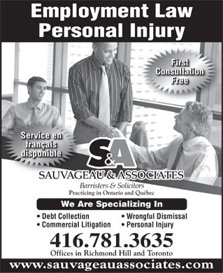 Sauvageau & Associates (416-781-3635) - Annonce illustrée - Employment Law Personal Injury First Consultation Free Service en français disponible & SAUVAGEAU & ASSOCIATES Barristers & Solicitors Practicing in Ontario and Québec We Are Specializing In Debt Collection Wrongful Dismissal Commercial Litigation Personal Injury 416.781.3635 Offices in Richmond Hill and Toronto www.sauvageauassociates.com  Employment Law Personal Injury First Consultation Free Service en français disponible & SAUVAGEAU & ASSOCIATES Barristers & Solicitors Practicing in Ontario and Québec We Are Specializing In Debt Collection Wrongful Dismissal Commercial Litigation Personal Injury 416.781.3635 Offices in Richmond Hill and Toronto www.sauvageauassociates.com
