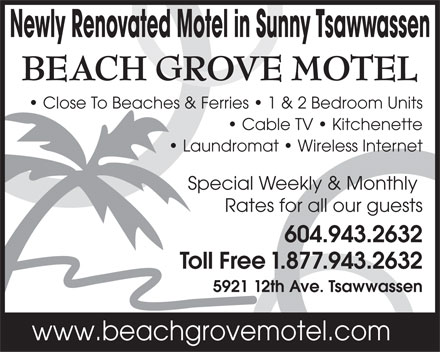 Beach Grove Motel (604-943-2632) - Display Ad - Newly Renovated Motel in Sunny Tsawwassen Close To Beaches & Ferries   1 & 2 Bedroom Units Cable TV   Kitchenette Laundromat   Wireless Internet Special Weekly & Monthly Rates for all our guests 604.943.2632 Toll Free 1.877.943.2632 5921 12th Ave. Tsawwassen www.beachgrovemotel.com