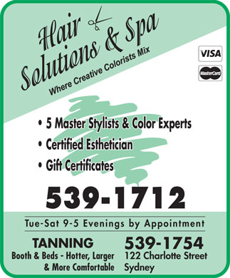 Hair Solutions & Spa (902-539-1712) - Display Ad - 5 Master Stylists & Color Experts Certified Esthetician Gift Certificates 539-1712 Tue-Sat 9-5 Evenings by Appointment TANNING 539-1754 Booth & Beds - Hotter, Larger 122 Charlotte Street & More Comfortable Sydney 5 Master Stylists & Color Experts Certified Esthetician Gift Certificates 539-1712 Tue-Sat 9-5 Evenings by Appointment TANNING 539-1754 Booth & Beds - Hotter, Larger 122 Charlotte Street & More Comfortable Sydney  5 Master Stylists & Color Experts Certified Esthetician Gift Certificates 539-1712 Tue-Sat 9-5 Evenings by Appointment TANNING 539-1754 Booth & Beds - Hotter, Larger 122 Charlotte Street & More Comfortable Sydney 5 Master Stylists & Color Experts Certified Esthetician Gift Certificates 539-1712 Tue-Sat 9-5 Evenings by Appointment TANNING 539-1754 Booth & Beds - Hotter, Larger 122 Charlotte Street & More Comfortable Sydney