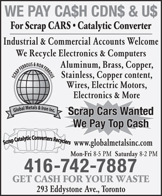 Global Metal & Iron Inc (416-742-7887) - Annonce illustrée - WE PAY CA$H CDN$ & U$ For Scrap CARS   Catalytic Converter Industrial & Commercial Accounts Welcome We Recycle Electronics & Computers Aluminum, Brass, Copper, Stainless, Copper content, Wires, Electric Motors, Electronics & More Scrap Cars Wanted We Pay Top Cash www.globalmetalsinc.com Mon-Fri 8-5 PM Saturday 8-2 PM 416-742-7887 GET CASH FOR YOUR WASTE 293 Eddystone Ave., Toronto WE PAY CA$H CDN$ & U$ For Scrap CARS   Catalytic Converter Industrial & Commercial Accounts Welcome We Recycle Electronics & Computers Aluminum, Brass, Copper, Stainless, Copper content, Wires, Electric Motors, Electronics & More Scrap Cars Wanted We Pay Top Cash www.globalmetalsinc.com Mon-Fri 8-5 PM Saturday 8-2 PM 416-742-7887 GET CASH FOR YOUR WASTE 293 Eddystone Ave., Toronto  WE PAY CA$H CDN$ & U$ For Scrap CARS   Catalytic Converter Industrial & Commercial Accounts Welcome We Recycle Electronics & Computers Aluminum, Brass, Copper, Stainless, Copper content, Wires, Electric Motors, Electronics & More Scrap Cars Wanted We Pay Top Cash www.globalmetalsinc.com Mon-Fri 8-5 PM Saturday 8-2 PM 416-742-7887 GET CASH FOR YOUR WASTE 293 Eddystone Ave., Toronto WE PAY CA$H CDN$ & U$ For Scrap CARS   Catalytic Converter Industrial & Commercial Accounts Welcome We Recycle Electronics & Computers Aluminum, Brass, Copper, Stainless, Copper content, Wires, Electric Motors, Electronics & More Scrap Cars Wanted We Pay Top Cash www.globalmetalsinc.com Mon-Fri 8-5 PM Saturday 8-2 PM 416-742-7887 GET CASH FOR YOUR WASTE 293 Eddystone Ave., Toronto