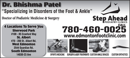 Step Ahead Podiatry Clinic (587-409-8136) - Display Ad - South Edmonton SURGERY/LASER TREATMENTSCUSTOM ANKLE BRACESCUSTOM ORTHOTICSSPORTS MEDICINE 14030-23 Ave 2544 Guardian Rd. Dr. Bhishma Patel Specializing in Disorders of the Foot & Ankle  Specializing in Disorders of the Doctor of Podiatric Medicine & Surgery CALL 4 Locations To Serve You Sherwood Park 780-460-0025 #108 - 85 Cranford Way www.edmontonfootclinic.com St. Albert #70 - 200 St. Albert Rd. West Edmonton Dr. Bhishma Patel Specializing in Disorders of the Foot & Ankle  Specializing in Disorders of the Doctor of Podiatric Medicine & Surgery CALL 4 Locations To Serve You Sherwood Park 780-460-0025 #108 - 85 Cranford Way www.edmontonfootclinic.com St. Albert #70 - 200 St. Albert Rd. West Edmonton 2544 Guardian Rd. South Edmonton SURGERY/LASER TREATMENTSCUSTOM ANKLE BRACESCUSTOM ORTHOTICSSPORTS MEDICINE 14030-23 Ave