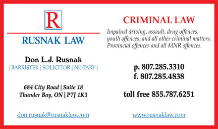 Rusnak Law (807-285-3310) - Annonce illustrée - CRIMINAL LAW Impaired driving, assault, drug offences, youth offences, and all other criminal matters. RUSNAK LAW Provincial offences and all MNR offences. p. 807.285.3310 BARRISTER SOLICITOR NOTARY f. 807.285.4838 684 City Road Suite 18 Thunder Bay, ON P7J 1K3 toll free 855.787.6251 don.rusnak@rusnaklaw.com www.rusnaklaw.com  CRIMINAL LAW Impaired driving, assault, drug offences, youth offences, and all other criminal matters. RUSNAK LAW Provincial offences and all MNR offences. p. 807.285.3310 BARRISTER SOLICITOR NOTARY f. 807.285.4838 684 City Road Suite 18 Thunder Bay, ON P7J 1K3 toll free 855.787.6251 don.rusnak@rusnaklaw.com www.rusnaklaw.com