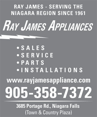 Ray James Appliances (905-358-7372) - Annonce illustrée - RAY JAMES - SERVING THE NIAGARA REGION SINCE 1961 RAY JAMES APPLIANCES SALES SERVICE PARTS INS TALLATIONS www.rayjamesappliance.com 905-358-7372 3685 Portage Rd., Niagara Falls (Town & Country Plaza)  RAY JAMES - SERVING THE NIAGARA REGION SINCE 1961 RAY JAMES APPLIANCES SALES SERVICE PARTS INS TALLATIONS www.rayjamesappliance.com 905-358-7372 3685 Portage Rd., Niagara Falls (Town & Country Plaza) RAY JAMES - SERVING THE NIAGARA REGION SINCE 1961 RAY JAMES APPLIANCES SALES SERVICE PARTS INS TALLATIONS www.rayjamesappliance.com 905-358-7372 3685 Portage Rd., Niagara Falls (Town & Country Plaza)  RAY JAMES - SERVING THE NIAGARA REGION SINCE 1961 RAY JAMES APPLIANCES SALES SERVICE PARTS INS TALLATIONS www.rayjamesappliance.com 905-358-7372 3685 Portage Rd., Niagara Falls (Town & Country Plaza)  RAY JAMES - SERVING THE NIAGARA REGION SINCE 1961 RAY JAMES APPLIANCES SALES SERVICE PARTS INS TALLATIONS www.rayjamesappliance.com 905-358-7372 3685 Portage Rd., Niagara Falls (Town & Country Plaza)  RAY JAMES - SERVING THE NIAGARA REGION SINCE 1961 RAY JAMES APPLIANCES SALES SERVICE PARTS INS TALLATIONS www.rayjamesappliance.com 905-358-7372 3685 Portage Rd., Niagara Falls (Town & Country Plaza) RAY JAMES - SERVING THE NIAGARA REGION SINCE 1961 RAY JAMES APPLIANCES SALES SERVICE PARTS INS TALLATIONS www.rayjamesappliance.com 905-358-7372 3685 Portage Rd., Niagara Falls (Town & Country Plaza)  RAY JAMES - SERVING THE NIAGARA REGION SINCE 1961 RAY JAMES APPLIANCES SALES SERVICE PARTS INS TALLATIONS www.rayjamesappliance.com 905-358-7372 3685 Portage Rd., Niagara Falls (Town & Country Plaza)