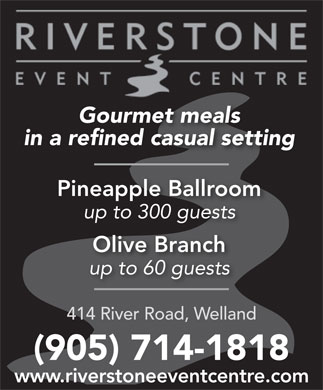 Riverstone Event Centre (905-714-1818) - Display Ad - Gourmet meals in a refined casual setting Pineapple Ballroom up to 300 guests Olive Branch up to 60 guests 414 River Road, Welland (905) 714-1818 www.riverstoneeventcentre.com