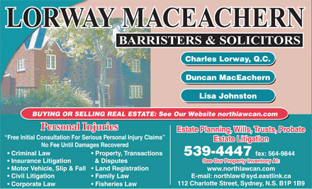 Lorway MacEachern (902-539-4447) - Annonce illustrée - Charles Lorway, Q.C. Duncan MacEachern Lisa Johnston BUYING OR SELLING REAL ESTATE: See Our Website northlawcan.com Personal Injuries Estate Planning, Wills, Trusts, Probate Free Initial Consultation For Serious Personal Injury Claims Estate LitigationEstate Litigation No Fee Until Damages Recovered Criminal Law Property, Transactions 539-4447 fax: 564-9844 See Our Property Inventory At: Insurance Litigation & Disputes Motor Vehicle, Slip & Fall  Land Registration www.northlawcan.com E-mail: northlaw@syd.eastlink.ca  Civil Litigation Family Law 112 Charlotte Street, Sydney, N.S. B1P 1B9 Corporate Law Fisheries Law