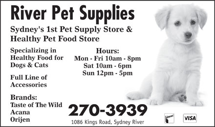 River Pet Supplies (902-270-3939) - Annonce illustr&eacute;e - River Pet Supplies Sydney's 1st Pet Supply Store &amp; Healthy Pet Food Store Specializing in Hours: Healthy Food for Mon - Fri 10am - 8pm Dogs &amp; Cats Sat 10am - 6pm Sun 12pm - 5pm Full Line of Accessories Brands: Taste of The Wild Acana 270-3939 Orijen 1086 Kings Road, Sydney River River Pet Supplies Sydney's 1st Pet Supply Store &amp; Healthy Pet Food Store Specializing in Hours: Healthy Food for Mon - Fri 10am - 8pm Dogs &amp; Cats Sat 10am - 6pm Sun 12pm - 5pm Full Line of Accessories Brands: Taste of The Wild Acana 270-3939 Orijen 1086 Kings Road, Sydney River  River Pet Supplies Sydney's 1st Pet Supply Store &amp; Healthy Pet Food Store Specializing in Hours: Healthy Food for Mon - Fri 10am - 8pm Dogs &amp; Cats Sat 10am - 6pm Sun 12pm - 5pm Full Line of Accessories Brands: Taste of The Wild Acana 270-3939 Orijen 1086 Kings Road, Sydney River River Pet Supplies Sydney's 1st Pet Supply Store &amp; Healthy Pet Food Store Specializing in Hours: Healthy Food for Mon - Fri 10am - 8pm Dogs &amp; Cats Sat 10am - 6pm Sun 12pm - 5pm Full Line of Accessories Brands: Taste of The Wild Acana 270-3939 Orijen 1086 Kings Road, Sydney River