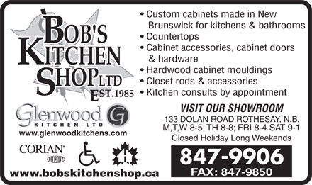 Bob's Kitchen Shop Ltd (506-847-9906) - Display Ad - Custom cabinets made in New Brunswick for kitchens & bathrooms Countertops Cabinet accessories, cabinet doors & hardware Hardwood cabinet mouldings Closet rods & accessories Kitchen consults by appointment VISIT OUR SHOWROOM 133 DOLAN ROAD ROTHESAY, N.B. M,T,W 8-5; TH 8-8; FRI 8-4 SAT 9-1 www.glenwoodkitchens.com Closed Holiday Long Weekends 847-9906 FAX: 847-9850 www.bobskitchenshop.ca  Custom cabinets made in New Brunswick for kitchens & bathrooms Countertops Cabinet accessories, cabinet doors & hardware Hardwood cabinet mouldings Closet rods & accessories Kitchen consults by appointment VISIT OUR SHOWROOM 133 DOLAN ROAD ROTHESAY, N.B. M,T,W 8-5; TH 8-8; FRI 8-4 SAT 9-1 www.glenwoodkitchens.com Closed Holiday Long Weekends 847-9906 FAX: 847-9850 www.bobskitchenshop.ca
