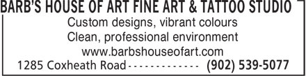 Barb's House Of Art Fine Art & Tattoo Studio (902-539-5077) - Display Ad - BARB'S HOUSE OF ART FINE ART & TATTOO STUDIO Custom designs, vibrant colours Clean, professional environment www.barbshouseofart.com  BARB'S HOUSE OF ART FINE ART & TATTOO STUDIO Custom designs, vibrant colours Clean, professional environment www.barbshouseofart.com