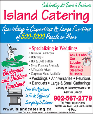 Island Catering (902-567-2779) - Display Ad - Celebrating 20 Years in Business Island Catering Ask Us About Deli Trays Our Hot & Cold Buffets Lobster Menu Planning Available Boils and Affordable Prices Steamed Specializing in Conventions & Large Functions of 500-1000 People or More Specializing in Weddings Business Luncheons Ask for Sandy to Tea & Coffee and Banquets   Large & Small Gatherings Monday to Saturday 9 AM-6 PM Corporate Menu Available Mussels Weddings   Anniversaries   Reunions From the Appetizers Toll Free: 1-855-567-2779 Everything In Between Fax: 902-567-1773    Cell: 902-574-3008 www.islandcatering.ca 4 Paul See Our Full Page Menu in the Restaurant Menu Guide 902-567-2779