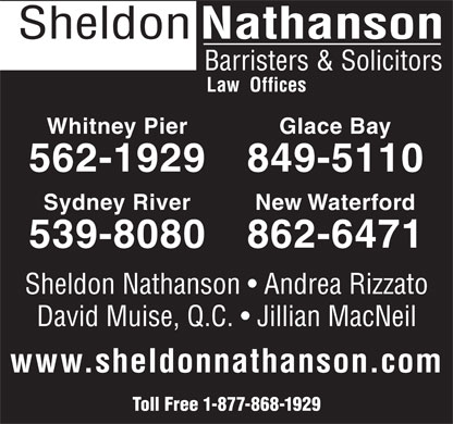 Sheldon Nathanson Barristers &amp; Solicitors (1-888-562-0285) - Display Ad - Sheldon Nathanson Barristers &amp; Solicitors Law  Offices Whitney Pier Glace Bay 562-1929 849-5110 Sydney River New Waterford 539-8080 862-6471 Sheldon Nathanson   Andrea Rizzato David Muise, Q.C.   Jillian MacNeil www.sheldonnathanson.com Toll Free 1-877-868-1929  Sheldon Nathanson Barristers &amp; Solicitors Law  Offices Whitney Pier Glace Bay 562-1929 849-5110 Sydney River New Waterford 539-8080 862-6471 Sheldon Nathanson   Andrea Rizzato David Muise, Q.C.   Jillian MacNeil www.sheldonnathanson.com Toll Free 1-877-868-1929