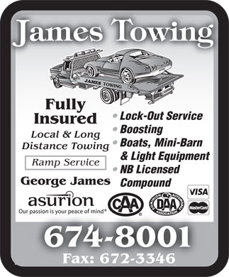 James Towing (506-674-8001) - Display Ad - Fully Lock-Out Service Insured Boosting Local & Long Boats, Mini-Barn Distance Towing & Light Equipment Ramp Service NB Licensed George James Compound 674-80014-8 Fax: 672-3346