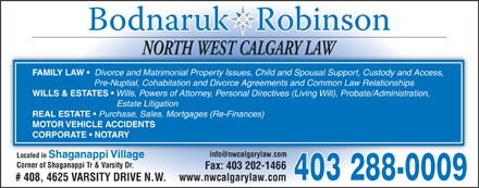 Bodnaruk Robinson (403-288-0009) - Annonce illustrée - NORTH WEST CALGARY LAWNORTH WEST CALGARY LAW FAMILY LAW Divorce and Matrimonial Property Issues, Child and Spousal Support, Custody and Access, Pre-Nuptial, Cohabitation and Divorce Agreements and Common Law Relationships WILLS & ESTATES Wills, Powers of Attorney, Personal Directives (Living Will), Probate/Administration, Estate Litigation REAL ESTATE Purchase, Sales, Mortgages (Re-Finances) MOTOR VEHICLE ACCIDENTS CORPORATE   NOTARY info@nwcalgarylaw.com Located in Shaganappi Village Corner of Shaganappi Tr & Varsity Dr. Fax: 403 202-1466 403 288-0009 www.nwcalgarylaw.com # 408, 4625 VARSITY DRIVE N.W.