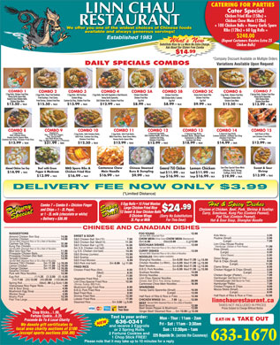 Linn Chau Restaurant (506-633-1670) - Annonce illustrée - 6.99 (Chicken,Beef, Shrimp, + TAX $14.99 $11.99 Scallops, B.B.Q. Pork) $16.99 + TA $9.99 $13.99 + TAX $13.99 $16.99 + TAX $16.99 $19.99 + TAX DELIVERY FEE NOW ONLY $3.99 (*Limited Distance) 5 Egg Rolls   15 Fried Wonton5 E Hot & Spicy Dishes Combo 7 + Combo 8 + Chicken Finger Large Chicken Fried Rice .99 Choices of Chicken, Beef, Pork, Shrimp & Scallop: and Chips + 1 - 2L Pepsi, Delivery Special SpecialDelivery SuperDeal!Deal!Super $24 12 Sweet & Sour Chicken Balls12 Curry, Szechuan, Kung Pao (Contain Peanut), or 1 - 2L milk (chocolate or white) 8 Chicken Wings (Sorry No Substitutions Pad Thai (Contain Peanut), + Delivery = $36.99 2L Pop or Milk For This Deal) Hot & Sour Soup, Shanghai Noodle CHINESE AND CANADIAN DISHES Served With Steamed Rice 10 (Chop Suey) (Beansprout) 14 Served With Steamed Rice or On a Bed of Noodles 18) (Hamburger, Chicken or Pork Pieces) Served With Steamed Rice or On a Bed of Noodles Served With Steamed Rice or On a Bed of Noodles (Spicy option available) 11.99 6.99 13.99 Served With Steamed Rice or On a Bed of Noodles 11.99 6.99 13.99 11.99 6.99 13.99 11.99 13.99 (1) (2) (5) (40)(10) (20) (100) (Chicken, Beef, B.B.Q. Pork, Shrimp, Scallops) (Shrimp, Scallop, BBQ Pork) Steamed Rice............................Sm 3.00 Lg 5.00 linnchaurestaurant.ca Chop Sticks...1.00, Ginger Beef/ Steamed Rice....Sm 10.99 Lg 15.99 Fortune Cookie...0.25 Text in your order: Proceeds Go To A Local Charity Mon - Thur : 11am - 2am EAT-IN & TAKE OUT 636-0341 We donate gift certificates to Fri - Sat : 11am - 3:30am and receive 2 Eggrolls local area charity auctions of $100 Sun : 12:30pm - 1am or 2 Spring Rolls (except sports auctions $50.00) 225 Bayside Dr. (across the Causeway) 2 Fortune Cookies and 633-1670 Please note that it may take up to 10 minutes for a reply 1 Chop Stick FREE! Linn Chau Restaurant 225 Bayside Dr. 506-633-1670 Subject to change without notice Egg Roll www.linnchaurestaurant.ca CATERING FOR PARTIES Cater Special Chicken Fried Rice (15lbs) + Chicken Chow Mein (12lbs) + 100 Chicken Balls + Honey Garlic Spare We offer you one of the widest choices of Chinese foods Ribs (12lbs) + 60 Egg Rolls = available and always generous servings! $240.00 What s NewWh N (Repeat Customers Receive Extra 25 Substitute Rice for Lo Mein No Extra Charge, Chicken Balls) Ask About Our Gluten Free Combo .99 $14 *Company Discount Available on Multiple OrdersDis nt Available Multiple Order*Compa DAILY SPECIALS COMBOSCOMBOS Variations Available Upon RequestVa COMBO 1 COMBO 7 2 Egg Rolls, Chicken Fried Rice, 2 Spring Rolls, Chicken Fried Rice 2 Egg Rolls, Deep Fried Haddock, 2 Egg Rolls, S&S Scallops, 2 Egg Rolls, Beef with Vegetable or Beef Broccoli, Chicken Chow Mein Chicken Fried Rice Honey Garlic Spare Ribs 2 Egg Rolls, Chicken Fried Rice Honey Garlic Spare Ribs, Honey Garlic Spareribs Fried Scallops, Fried Clams, Chicken Wings, Honey Garlic Spareribs, Chicken Fried Rice S&S Chicken Balls (7 pieces) Chicken Fried Rice Pineapple Chicken Balls Sweet & Sour Chicken Balls, S&S Chicken Balls Honey Garlic Spareribs, Chicken Fried Rice S&S Chicken Balls (7 pieces) Chicken Fried Rice Pineapple Chicken Balls Sweet & Sour Chicken Balls, S&S Chicken Balls Fried Shrimp, Chicken Fried Rice Cashew Gai Ding, Chicken Fried Rice S&S Chicken Balls, Chicken Fried Rice Egg Roll Egg Roll Chicken Chow Mein Chicken Chow Mein 2 Egg Rolls, S&S Scallops, 2 Egg Rolls, Beef with Vegetable or Beef Broccoli, Chicken Chow Mein Chicken Fried Rice Honey Garlic Spare Ribs 2 Egg Rolls, Chicken Fried Rice Honey Garlic Spare Ribs, Honey Garlic Spareribs Fried Scallops, Fried Clams, Chicken Wings, + + $12.50 + TAX $15.50 + TAX $13.99 + TAX $12.99 + TAX $8.99 + TAX + TAX$9.99 + TAX $13.99 COMBO 13COMBO 11COMBO 8 COMBO 9 COMBO 10 COMBO 12 COMBO 14 COMBO 15 Vegetarian, 2 Egg Rolls, 2 Special Egg Rolls, 2 Special Egg Rolls Half Rack of Ribs 2 Egg Rolls, S&S Chicken Balls, 2 Egg Rolls, S&S Pork Balls, Veg. Fried Rice (Eggs), S&S Chicken Balls, S&S Chicken Balls, S&S Pork, Chicken Balls, Ginger Beef, Lemon Chicken, Cashew Gai Ding and Chicken Fried Rice Veg. Spring Roll, S&S Pork, Cashew Gai Ding, BBQ Fried Rice, Beef Chow Mein, Honey Garlic Spare Ribs, Cashew Gai Ding, Cantonese Lo Mein, Chicken Fried Rice Tofu With Mixed Veg, or Fries Chicken Fried Rice Honey Garlic Spare Ribs Cashew Gai Ding, Chicken Fried Rice Chicken Fried Rice Cashew Gai Ding Chicken Balls Veg. Lo Mein (Enough for 3 Persons) + TAX $12.99 + TAX $12.50 TAX$8.99 TAX + TAX + TAX $12.99 $12.50 $12.99 $12.99 $18.99 $14.99 + TAX $21.99 LinnChauSpecial Chow Mein + TAX$9.99 $12.50 TAX$8.99 TAX + TAX $13.99 COMBO 13COMBO 11COMBO 8 COMBO 9 COMBO 10 COMBO 12 COMBO 14 COMBO 15 Vegetarian, 2 Egg Rolls, 2 Special Egg Rolls, 2 Special Egg Rolls Half Rack of Ribs 2 Egg Rolls, S&S Chicken Balls, 2 Egg Rolls, S&S Pork Balls, Veg. Fried Rice (Eggs), S&S Chicken Balls, S&S Chicken Balls, S&S Pork, Chicken Balls, Ginger Beef, Lemon Chicken, Cashew Gai Ding and Chicken Fried Rice Veg. Spring Roll, S&S Pork, Cashew Gai Ding, BBQ Fried Rice, Beef Chow Mein, Honey Garlic Spare Ribs, Cashew Gai Ding, Cantonese Lo Mein, Chicken Fried Rice Tofu With Mixed Veg, or Fries Chicken Fried Rice Honey Garlic Spare Ribs Cashew Gai Ding, Chicken Fried Rice Chicken Fried Rice Cashew Gai Ding Chicken Balls Veg. Lo Mein (Enough for 3 Persons) + TAX $12.99 + TAX + TAX + TAX $12.99 $12.50 $12.99 $12.99 $18.99 $14.99 + TAX $21.99 LinnChauSpecial Chow Mein (Chicken,Beef, Shrimp, + TAX $14.99 $11.99 Scallops, B.B.Q. Pork) $16.99 + TA $9.99 $13.99 + TAX Pad Thai (Contain Peanut), + Delivery = $36.99 2L Pop or Milk For This Deal) Hot & Sour Soup, Shanghai Noodle CHINESE AND CANADIAN DISHES Served With Steamed Rice 10 (Chop Suey) (Beansprout) 14 Served With Steamed Rice or On a Bed of Noodles 18) (Hamburger, Chicken or Pork Pieces) Served With Steamed Rice or On a Bed of Noodles Served With Steamed Rice or On a Bed of Noodles (Spicy option available) 11.99 6.99 13.99 Served With Steamed Rice or On a Bed of Noodles 11.99 6.99 13.99 11.99 6.99 13.99 11.99 6.99 13.99 Egg Roll (1) (2) (5) (40)(10) (20) (100) (Chicken, Beef, B.B.Q. Pork, Shrimp, Scallops) (Shrimp, Scallop, BBQ Pork) Steamed Rice............................Sm 3.00 Lg 5.00 linnchaurestaurant.ca Chop Sticks...1.00, Ginger Beef/ Steamed Rice....Sm 10.99 Lg 15.99 Fortune Cookie...0.25 Text in your order: Proceeds Go To A Local Charity Mon - Thur : 11am - 2am EAT-IN & TAKE OUT 636-0341 We donate gift certificates to Fri - Sat : 11am - 3:30am and receive 2 Eggrolls local area charity auctions of $100 Sun : 12:30pm - 1am or 2 Spring Rolls (except sports auctions $50.00) 225 Bayside Dr. (across the Causeway) 2 Fortune Cookies and 633-1670 Please note that it may take up to 10 minutes for a reply 1 Chop Stick FREE! Linn Chau Restaurant 225 Bayside Dr. 506-633-1670 Subject to change without notice www.linnchaurestaurant.ca CATERING FOR PARTIES Cater Special Chicken Fried Rice (15lbs) + Chicken Chow Mein (12lbs) + 100 Chicken Balls + Honey Garlic Spare We offer you one of the widest choices of Chinese foods Ribs (12lbs) + 60 Egg Rolls = available and always generous servings! $16.99 + TAX $16.99 $19.99 + TAX DELIVERY FEE NOW ONLY $3.99 (*Limited Distance) 5 Egg Rolls   15 Fried Wonton5 E Hot & Spicy Dishes Combo 7 + Combo 8 + Chicken Finger Large Chicken Fried Rice $13.99 .99 Choices of Chicken, Beef, Pork, Shrimp & Scallop: and Chips + 1 - 2L Pepsi, Delivery Special SpecialDelivery SuperDeal!Deal!Super $24 12 Sweet & Sour Chicken Balls12 Curry, Szechuan, Kung Pao (Contain Peanut), or 1 - 2L milk (chocolate or white) 8 Chicken Wings (Sorry No Substitutions $240.00 What s NewWh N (Repeat Customers Receive Extra 25 Substitute Rice for Lo Mein No Extra Charge, Chicken Balls) Ask About Our Gluten Free Combo .99 $14 *Company Discount Available on Multiple OrdersDis nt Available Multiple Order*Compa DAILY SPECIALS COMBOSCOMBOS Variations Available Upon RequestVa COMBO 1 COMBO 7 2 Egg Rolls, Chicken Fried Rice, 2 Spring Rolls, Chicken Fried Rice 2 Egg Rolls, Deep Fried Haddock, Fried Shrimp, Chicken Fried Rice Cashew Gai Ding, Chicken Fried Rice S&S Chicken Balls, Chicken Fried Rice Egg Roll Egg Roll Chicken Chow Mein Chicken Chow Mein + + $12.50 + TAX $15.50 + TAX $13.99 + TAX $12.99 + TAX $8.99 + TAX