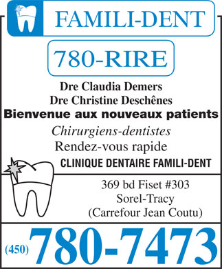 Clinique Dentaire Famili-Dent (450-780-7473) - Annonce illustr&eacute;e - Dre Claudia Demers Dre Christine Desch&ecirc;nes Bienvenue aux nouveaux patients Chirurgiens-dentistes Rendez-vous rapide CLINIQUE DENTAIRE FAMILI-DENT 369 bd Fiset #303 Sorel-Tracy (Carrefour Jean Coutu) (450) Dre Claudia Demers Dre Christine Desch&ecirc;nes Bienvenue aux nouveaux patients Chirurgiens-dentistes Rendez-vous rapide CLINIQUE DENTAIRE FAMILI-DENT 369 bd Fiset #303 Sorel-Tracy (Carrefour Jean Coutu) (450)