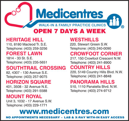 Medicentres (403-291-5588) - Display Ad - WALK-IN & FAMILY PRACTICE CLINICS WESTHILLS HERITAGE HILL 220, Stewart Green S.W. 110, 8180 Macleod Tr. S.E. Telephone: (403) 240-0090 Telephone: (403) 259-3256 FOREST LAWN CROWFOOT CORNER 1814 - 33 St. S.E. 217, 150 Crowfoot Crescent N.W. Telephone: (403) 235-5651 Telephone: (403) 241-8900 COUNTRY HILLS SOUTHTRAIL CROSSING 220, 5149 Country Hills Blvd. N.W. 82, 4307 - 130 Avenue S.E. Telephone: (403) 241-8848 Telephone: (403) 257-9075 PANORAMA HILLS HORIZON SQUARE 510, 1110 Panatella Blvd. N.W. 401, 3508 - 32 Avenue N.E. Telephone: (403) 274-9712 Telephone: (403) 291-5588 MOUNT ROYAL Unit 3, 1032 - 17 Avenue S.W. Telephone: (403) 229-1771 www.medicentres.com
