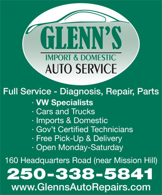 Glenn's Import &amp; Domestic Auto Service (250-338-5841) - Display Ad - Full Service - Diagnosis, Repair, Parts &middot; VW Specialists &middot; Cars and Trucks &middot; Imports &amp; Domestic &middot; Gov t Certified Technicians &middot; Free Pick-Up &amp; Delivery &middot; Open Monday-Saturday 160 Headquarters Road (near Mission Hill) 250-338-5841 www.GlennsAutoRepairs.com